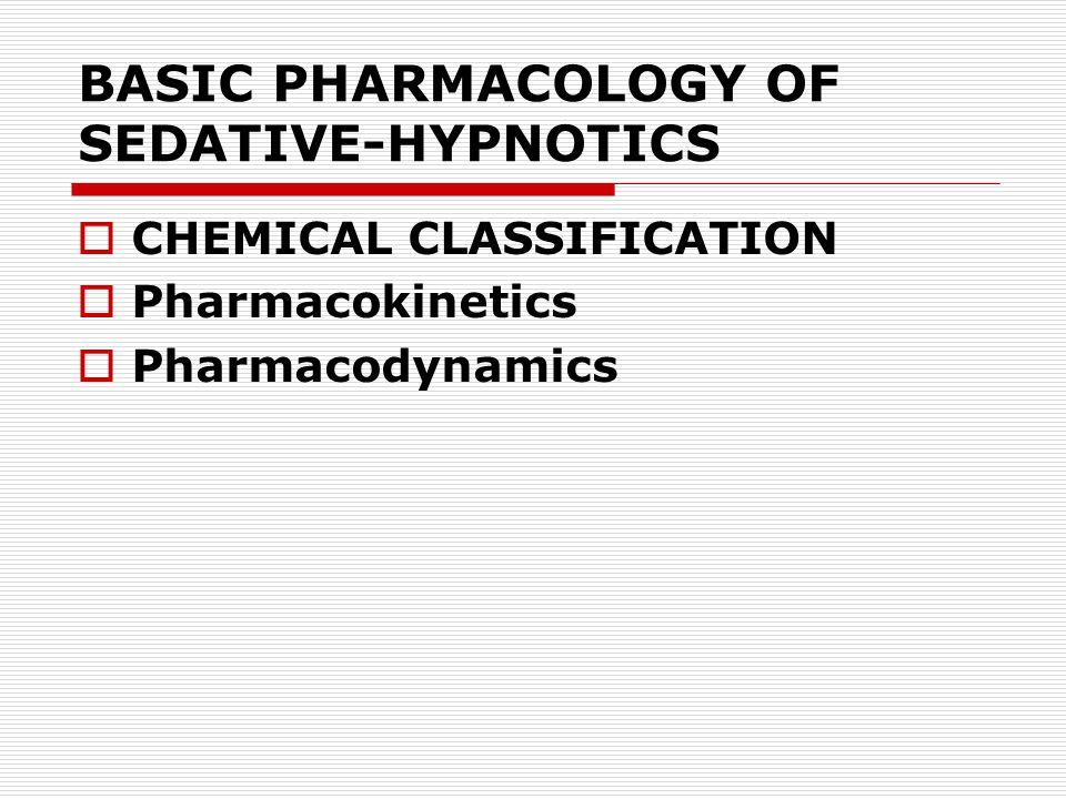 BASIC PHARMACOLOGY OF SEDATIVE-HYPNOTICS  CHEMICAL CLASSIFICATION  Pharmacokinetics  Pharmacodynamics