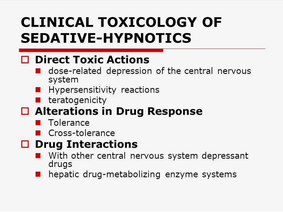 CLINICAL TOXICOLOGY OF SEDATIVE-HYPNOTICS  Direct Toxic Actions dose-related depression of the central nervous system Hypersensitivity reactions teratogenicity  Alterations in Drug Response Tolerance Cross-tolerance  Drug Interactions With other central nervous system depressant drugs hepatic drug-metabolizing enzyme systems