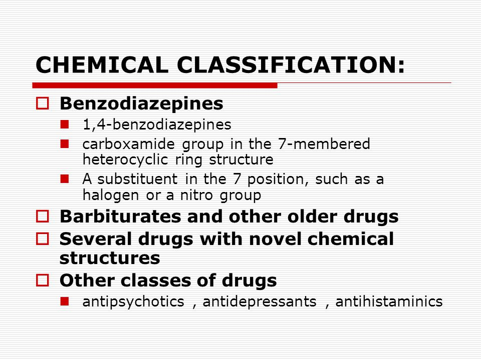 CHEMICAL CLASSIFICATION:  Benzodiazepines 1,4-benzodiazepines carboxamide group in the 7-membered heterocyclic ring structure A substituent in the 7 position, such as a halogen or a nitro group  Barbiturates and other older drugs  Several drugs with novel chemical structures  Other classes of drugs antipsychotics, antidepressants, antihistaminics