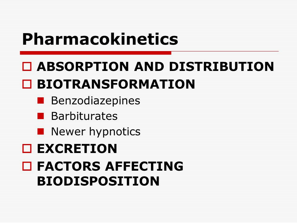 Pharmacokinetics  ABSORPTION AND DISTRIBUTION  BIOTRANSFORMATION Benzodiazepines Barbiturates Newer hypnotics  EXCRETION  FACTORS AFFECTING BIODISPOSITION
