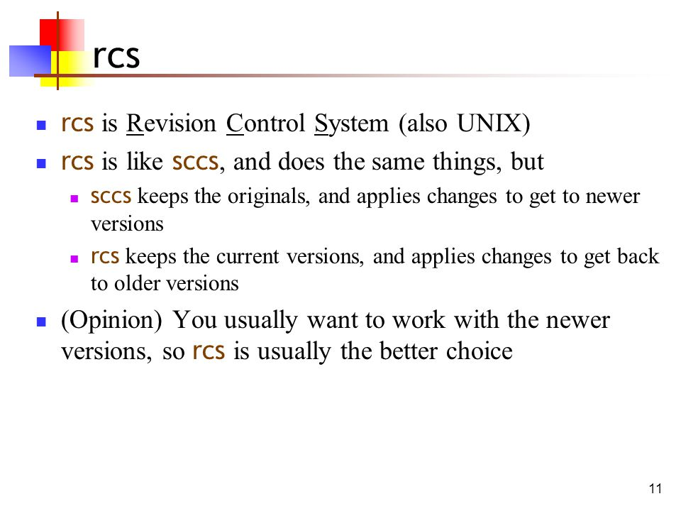 11 rcs rcs is Revision Control System (also UNIX) rcs is like sccs, and does the same things, but sccs keeps the originals, and applies changes to get