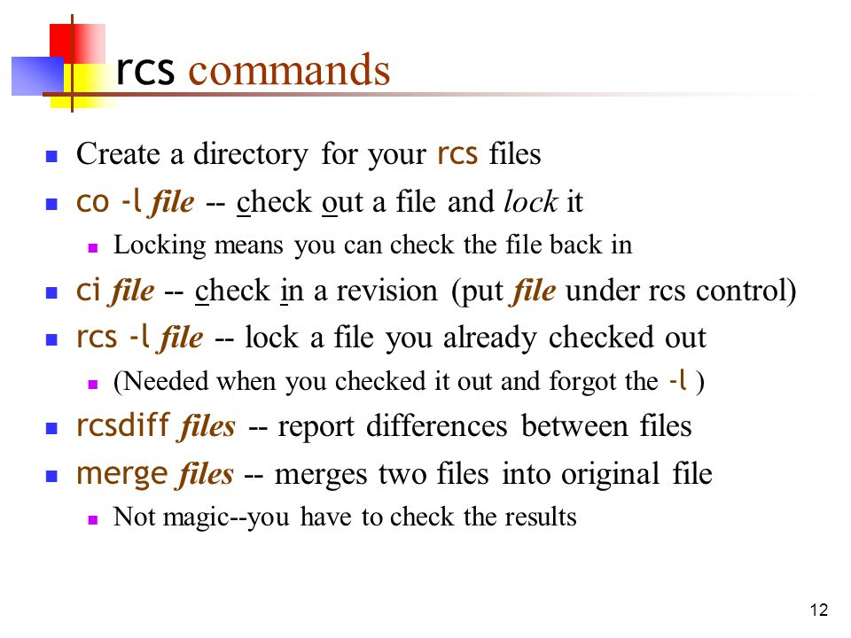 12 rcs commands Create a directory for your rcs files co -l file -- check out a file and lock it Locking means you can check the file back in ci file -- check in a revision (put file under rcs control) rcs -l file -- lock a file you already checked out (Needed when you checked it out and forgot the -l ) rcsdiff files -- report differences between files merge files -- merges two files into original file Not magic--you have to check the results