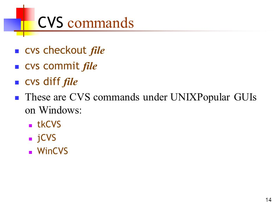 14 CVS commands cvs checkout file cvs commit file cvs diff file These are CVS commands under UNIXPopular GUIs on Windows: tkCVS jCVS WinCVS