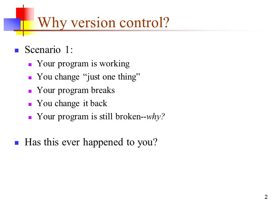 "2 Why version control? Scenario 1: Your program is working You change ""just one thing"" Your program breaks You change it back Your program is still br"