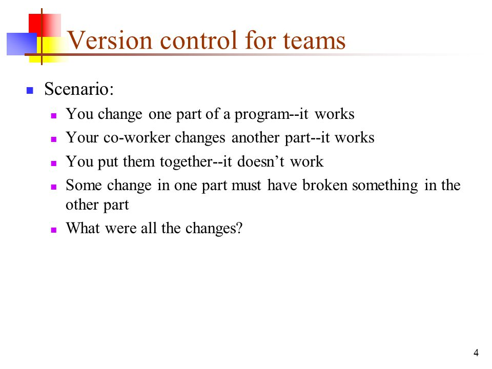 4 Version control for teams Scenario: You change one part of a program--it works Your co-worker changes another part--it works You put them together--