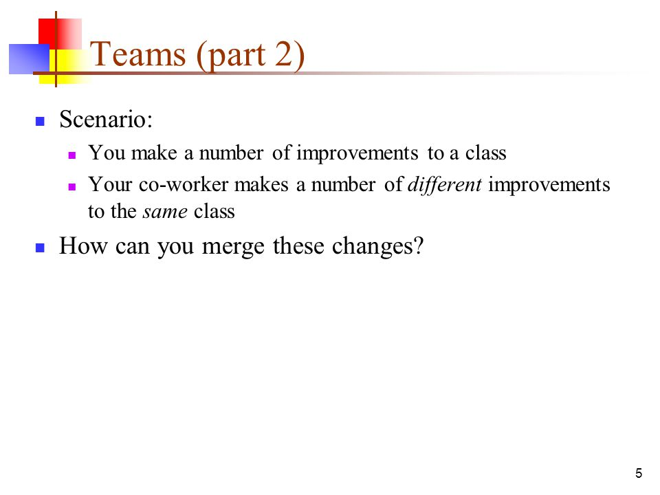 5 Teams (part 2) Scenario: You make a number of improvements to a class Your co-worker makes a number of different improvements to the same class How