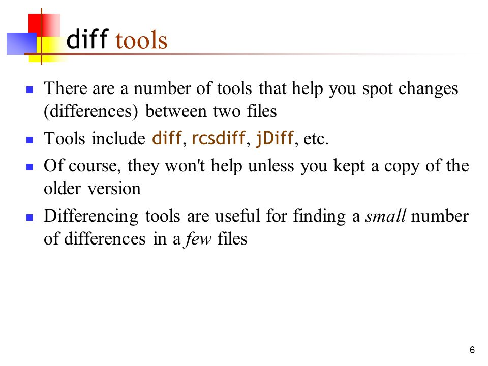 6 diff tools There are a number of tools that help you spot changes (differences) between two files Tools include diff, rcsdiff, jDiff, etc.