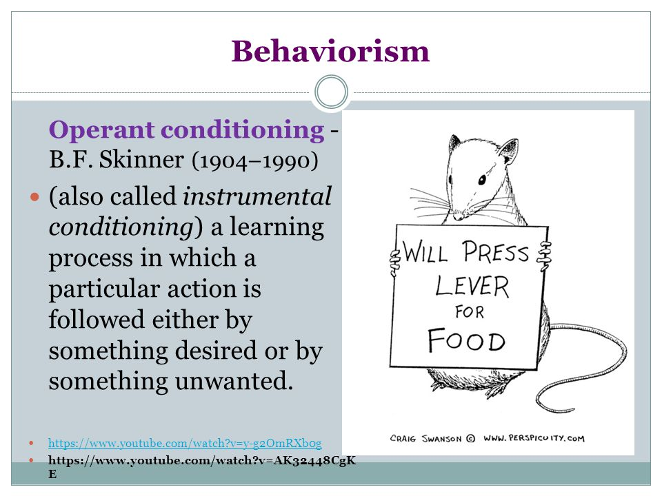 Behaviorism Operant conditioning - B.F. Skinner (1904–1990) (also called instrumental conditioning) a learning process in which a particular action is
