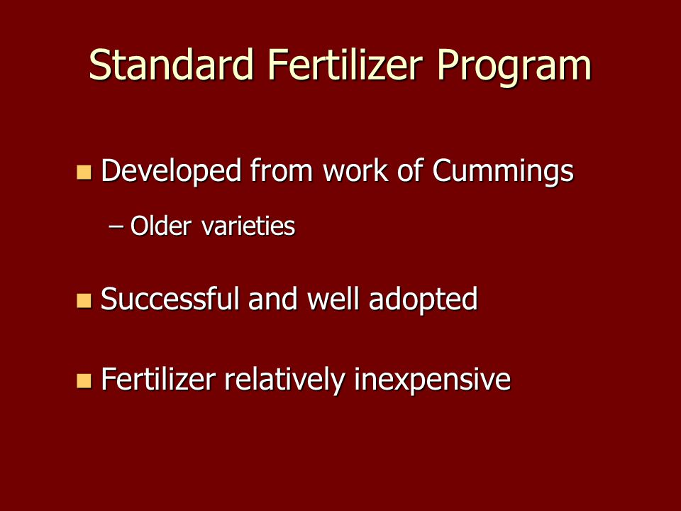 Standard Fertilizer Program Developed from work of Cummings Developed from work of Cummings –Older varieties Successful and well adopted Successful and well adopted Fertilizer relatively inexpensive Fertilizer relatively inexpensive