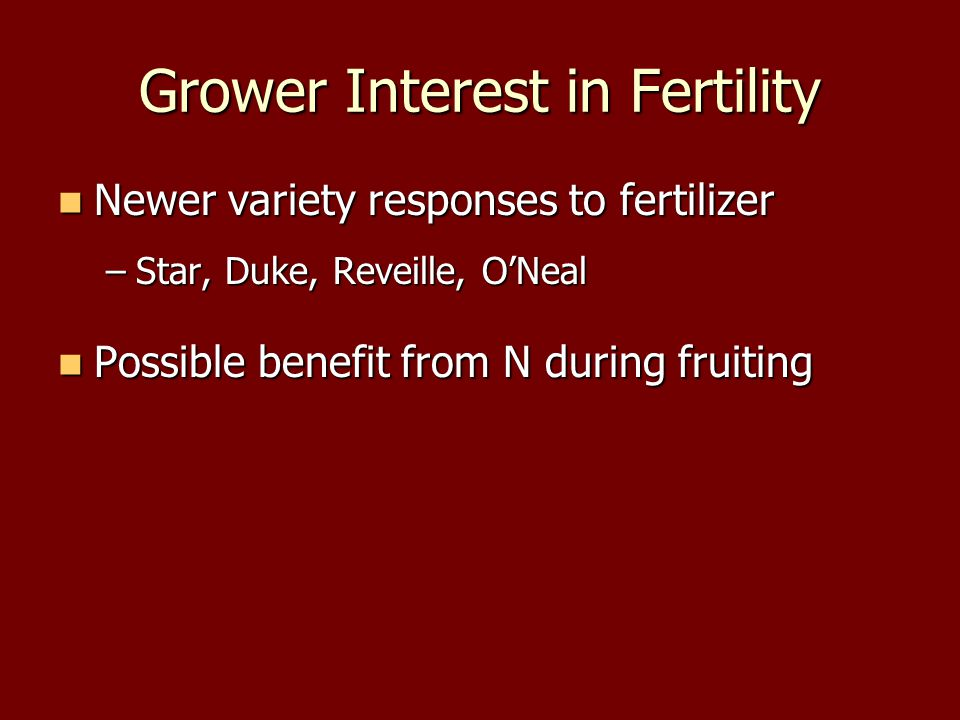 Grower Interest in Fertility Newer variety responses to fertilizer Newer variety responses to fertilizer –Star, Duke, Reveille, O'Neal Possible benefit from N during fruiting Possible benefit from N during fruiting