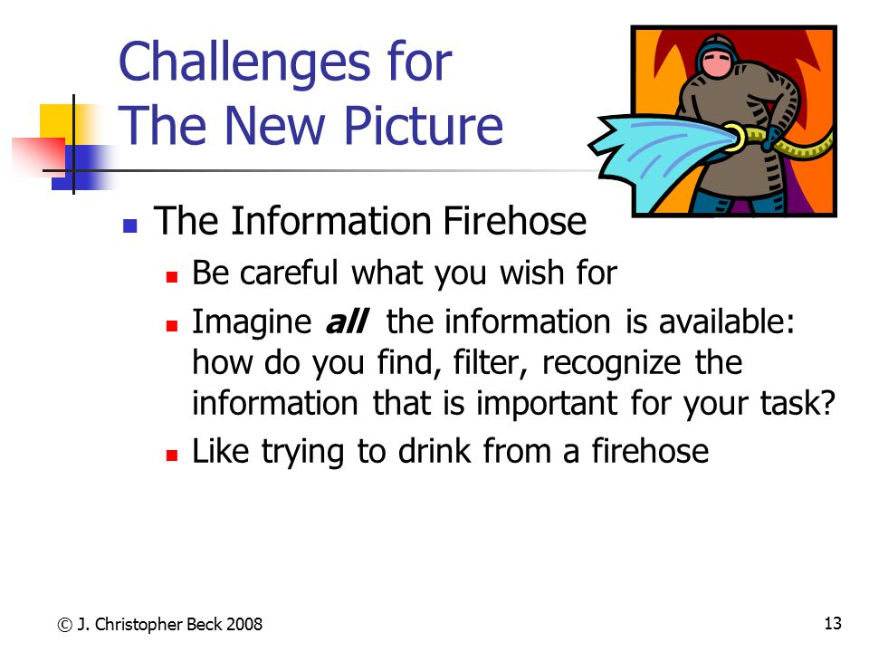 © J. Christopher Beck 2008 13 Challenges for The New Picture The Information Firehose Be careful what you wish for Imagine all the information is avai