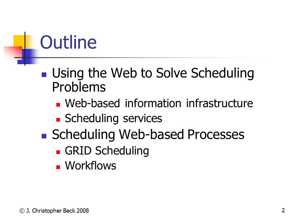 © J. Christopher Beck 2008 2 Outline Using the Web to Solve Scheduling Problems Web-based information infrastructure Scheduling services Scheduling We