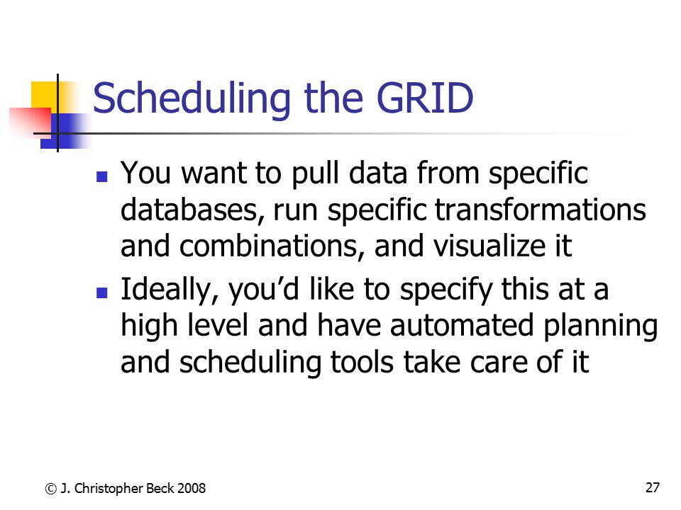 © J. Christopher Beck 2008 27 Scheduling the GRID You want to pull data from specific databases, run specific transformations and combinations, and vi
