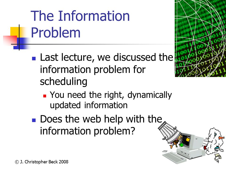 © J. Christopher Beck 2008 4 The Information Problem Last lecture, we discussed the information problem for scheduling You need the right, dynamically