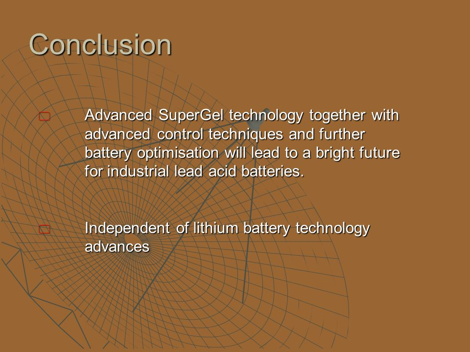 Conclusion  Advanced SuperGel technology together with advanced control techniques and further battery optimisation will lead to a bright future for industrial lead acid batteries.