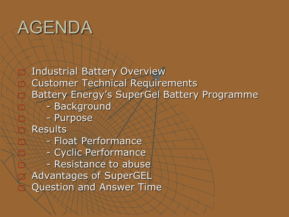 AGENDA  Industrial Battery Overview  Customer Technical Requirements  Battery Energy's SuperGel Battery Programme  - Background  - Purpose  Results  - Float Performance  - Cyclic Performance  - Resistance to abuse  Advantages of SuperGEL  Question and Answer Time