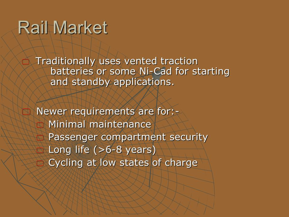 Rail Market  Traditionally uses vented traction batteries or some Ni-Cad for starting and standby applications.