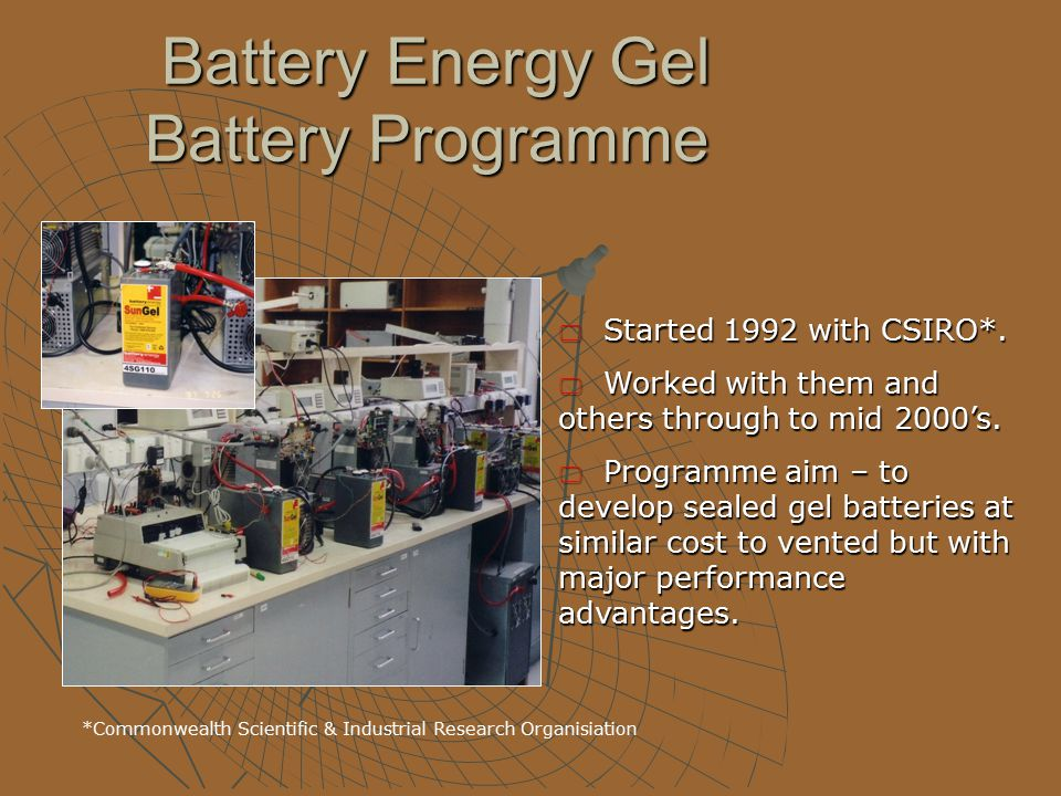 Battery Energy Gel Battery Programme Battery Energy Gel Battery Programme  Started 1992 with CSIRO*.