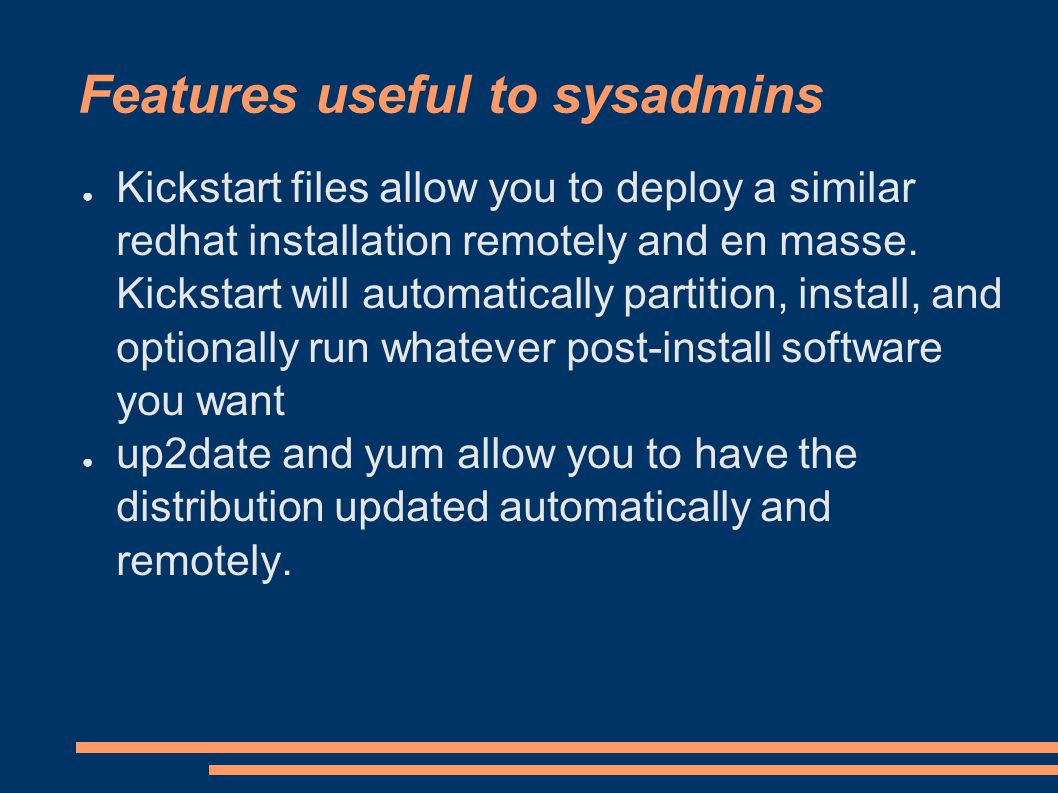 Features useful to sysadmins ● Kickstart files allow you to deploy a similar redhat installation remotely and en masse.