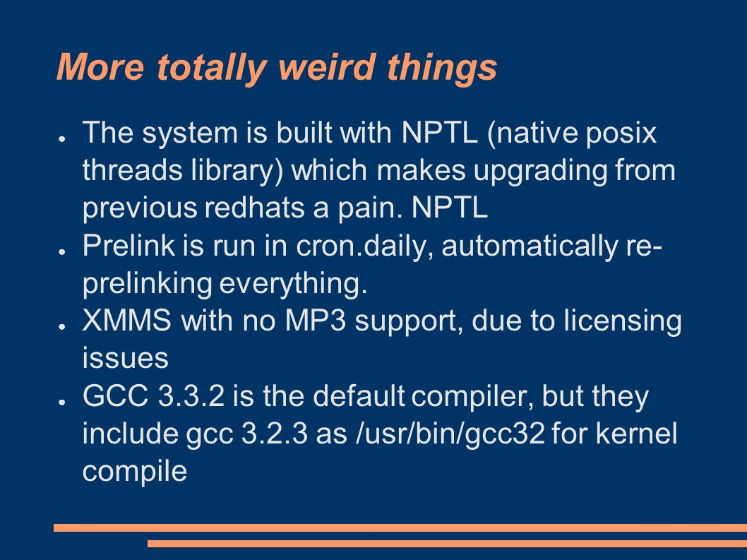 More totally weird things ● The system is built with NPTL (native posix threads library) which makes upgrading from previous redhats a pain.