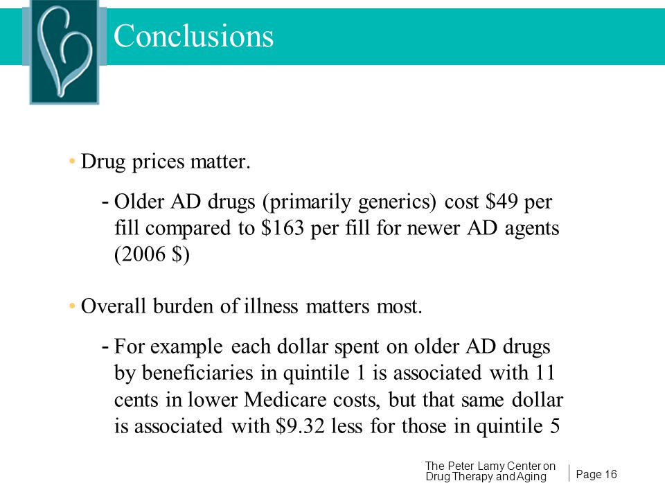 Page 16 The Peter Lamy Center on Drug Therapy and Aging Conclusions Drug prices matter. - Older AD drugs (primarily generics) cost $49 per fill compar