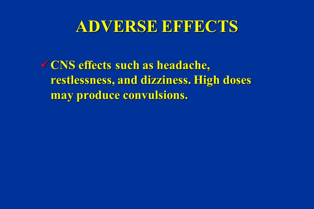 ADVERSE EFFECTS CNS effects such as headache, restlessness, and dizziness.