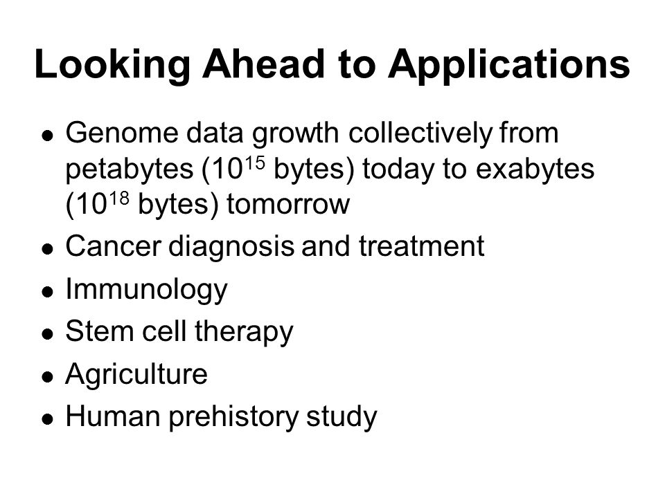 Looking Ahead to Applications Genome data growth collectively from petabytes (10 15 bytes) today to exabytes (10 18 bytes) tomorrow Cancer diagnosis and treatment Immunology Stem cell therapy Agriculture Human prehistory study