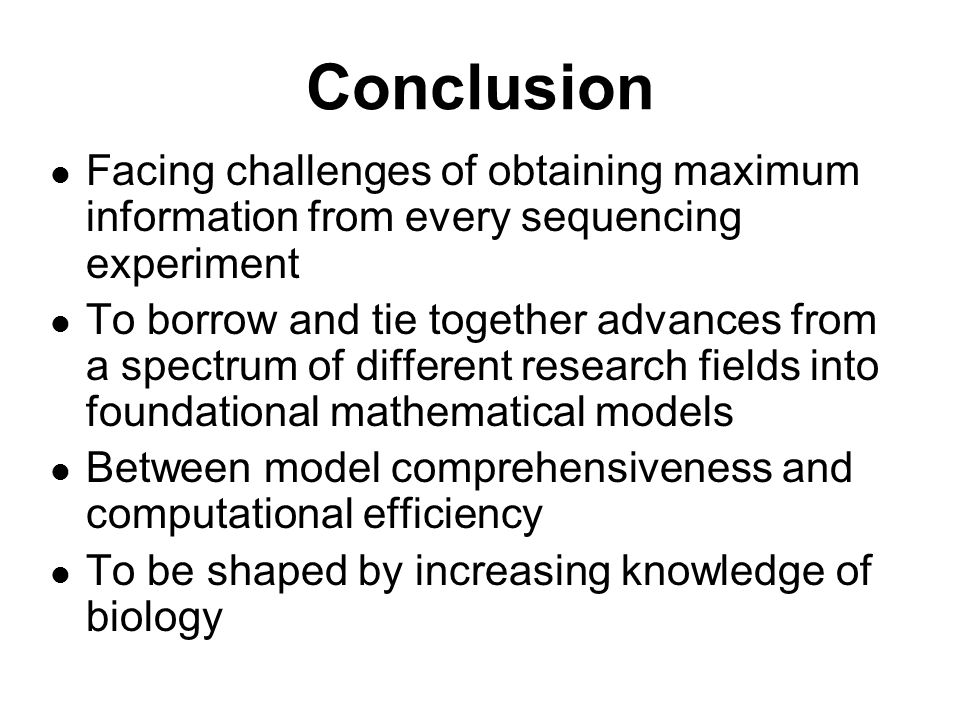 Conclusion Facing challenges of obtaining maximum information from every sequencing experiment To borrow and tie together advances from a spectrum of different research fields into foundational mathematical models Between model comprehensiveness and computational efficiency To be shaped by increasing knowledge of biology