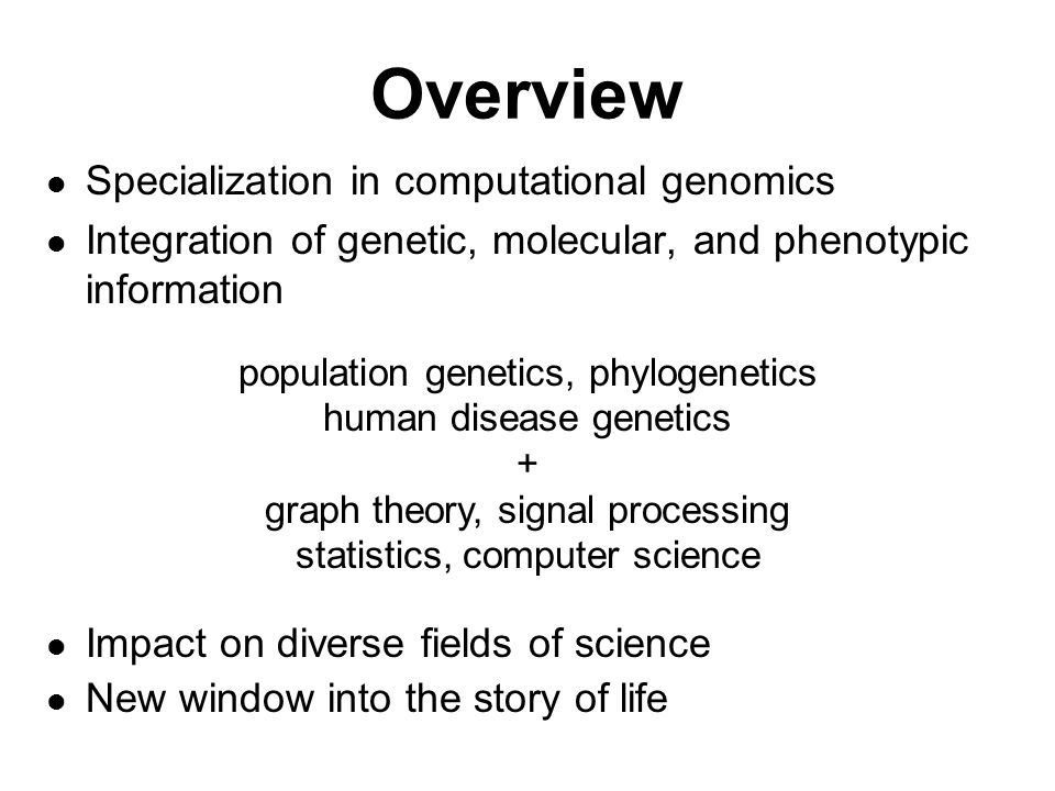 Overview Specialization in computational genomics Integration of genetic, molecular, and phenotypic information Impact on diverse fields of science New window into the story of life population genetics, phylogenetics human disease genetics + graph theory, signal processing statistics, computer science