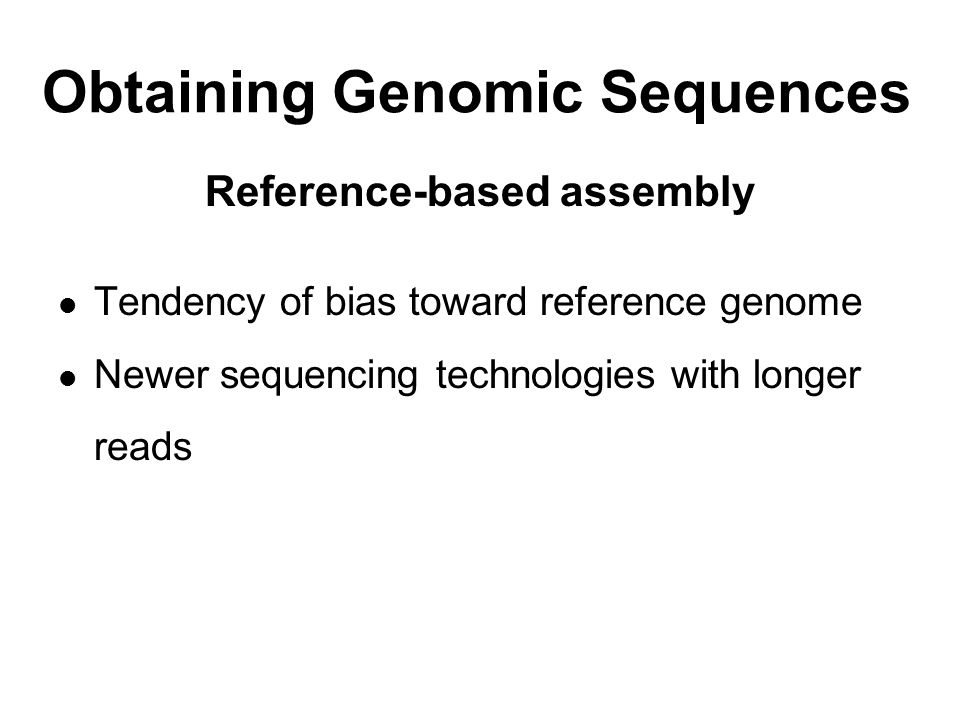 Obtaining Genomic Sequences Reference-based assembly Tendency of bias toward reference genome Newer sequencing technologies with longer reads