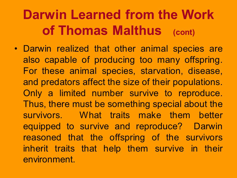 Darwin Learned from the Work of Thomas Malthus In his Essay on the Principle of Population, Malthus proposed that humans have the potential to reprodu