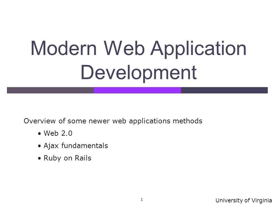 University of Virginia 1 Modern Web Application Development Overview of some newer web applications methods Web 2.0 Ajax fundamentals Ruby on Rails