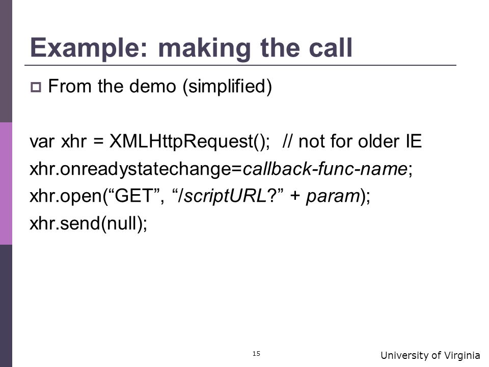 University of Virginia 15 Example: making the call  From the demo (simplified) var xhr = XMLHttpRequest(); // not for older IE xhr.onreadystatechange=callback-func-name; xhr.open( GET , /scriptURL + param); xhr.send(null);