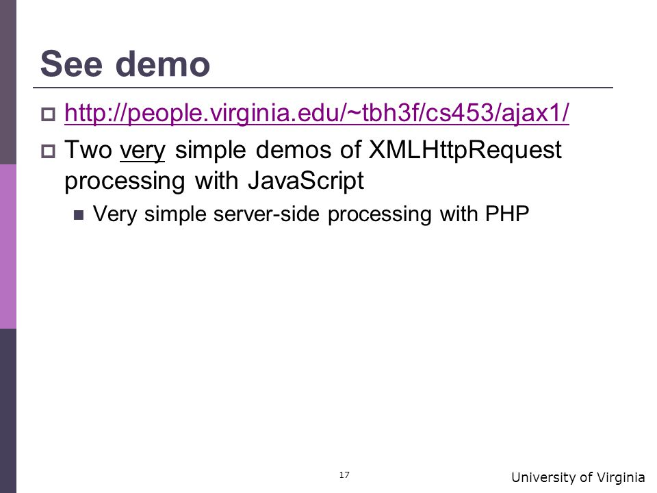 University of Virginia 17 See demo  http://people.virginia.edu/~tbh3f/cs453/ajax1/ http://people.virginia.edu/~tbh3f/cs453/ajax1/  Two very simple demos of XMLHttpRequest processing with JavaScript Very simple server-side processing with PHP
