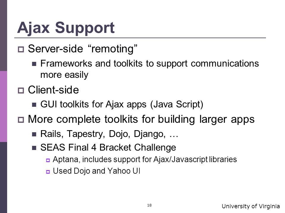 University of Virginia 18 Ajax Support  Server-side remoting Frameworks and toolkits to support communications more easily  Client-side GUI toolkits for Ajax apps (Java Script)  More complete toolkits for building larger apps Rails, Tapestry, Dojo, Django, … SEAS Final 4 Bracket Challenge  Aptana, includes support for Ajax/Javascript libraries  Used Dojo and Yahoo UI