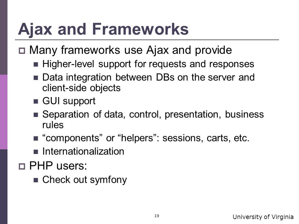 University of Virginia 19 Ajax and Frameworks  Many frameworks use Ajax and provide Higher-level support for requests and responses Data integration between DBs on the server and client-side objects GUI support Separation of data, control, presentation, business rules components or helpers : sessions, carts, etc.