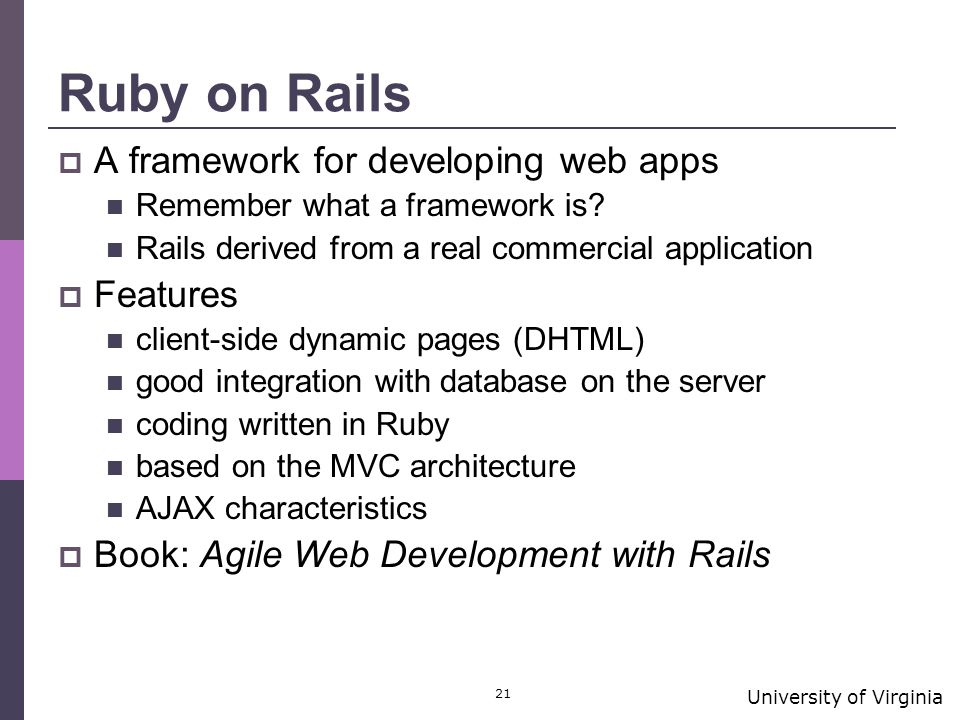 University of Virginia 21 Ruby on Rails  A framework for developing web apps Remember what a framework is.
