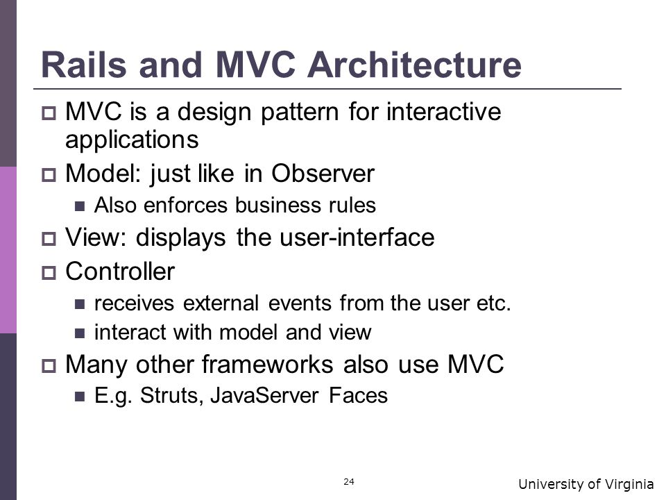 University of Virginia 24 Rails and MVC Architecture  MVC is a design pattern for interactive applications  Model: just like in Observer Also enforces business rules  View: displays the user-interface  Controller receives external events from the user etc.