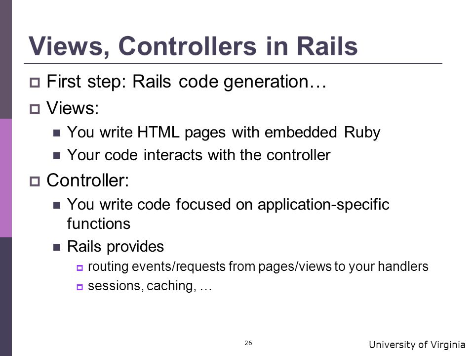 University of Virginia 26 Views, Controllers in Rails  First step: Rails code generation…  Views: You write HTML pages with embedded Ruby Your code interacts with the controller  Controller: You write code focused on application-specific functions Rails provides  routing events/requests from pages/views to your handlers  sessions, caching, …