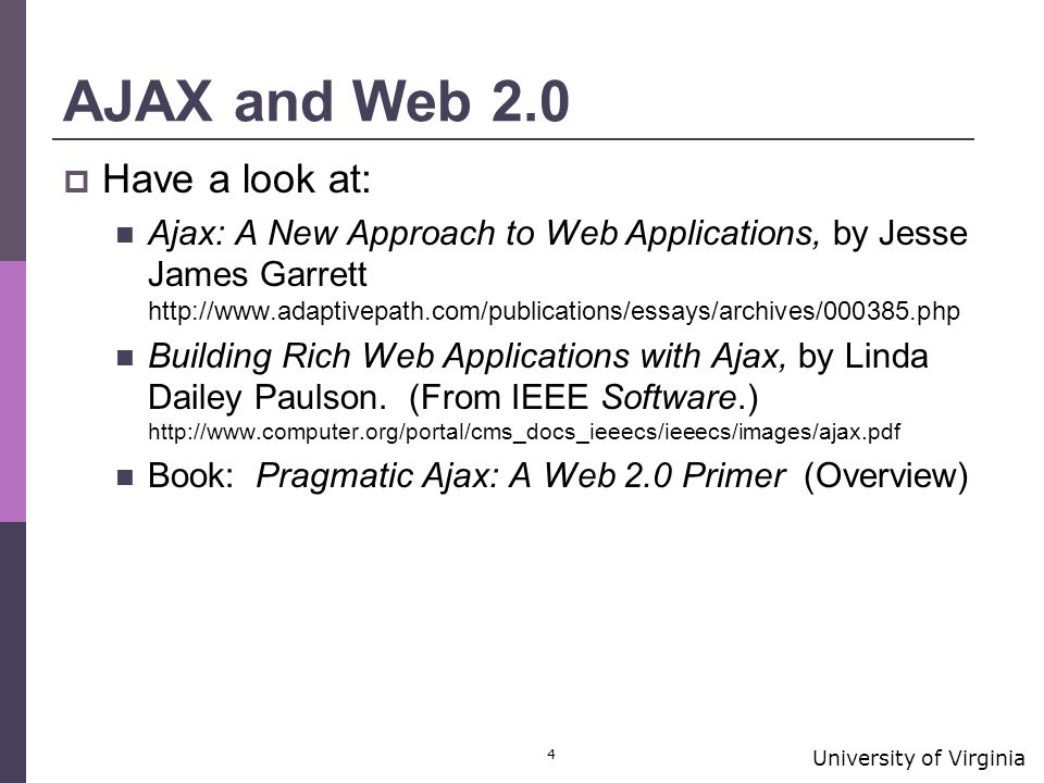 University of Virginia 4 AJAX and Web 2.0  Have a look at: Ajax: A New Approach to Web Applications, by Jesse James Garrett http://www.adaptivepath.com/publications/essays/archives/000385.php Building Rich Web Applications with Ajax, by Linda Dailey Paulson.