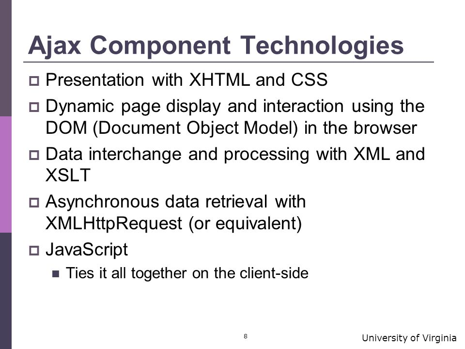 University of Virginia 8 Ajax Component Technologies  Presentation with XHTML and CSS  Dynamic page display and interaction using the DOM (Document Object Model) in the browser  Data interchange and processing with XML and XSLT  Asynchronous data retrieval with XMLHttpRequest (or equivalent)  JavaScript Ties it all together on the client-side