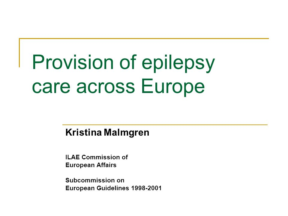 Provision of epilepsy care across Europe Kristina Malmgren ILAE Commission of European Affairs Subcommission on European Guidelines 1998-2001