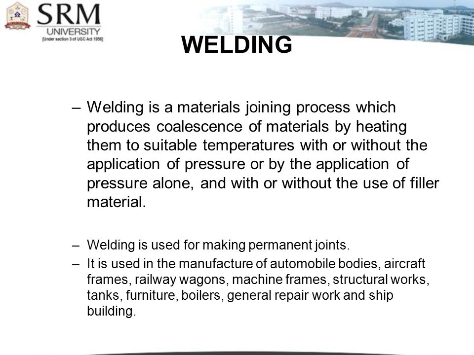 TYPES Plastic Welding or Pressure Welding The piece of metal to be joined are heated to a plastic state and forced together by external pressure (Ex) Resistance welding Fusion Welding or Non-Pressure Welding The material at the joint is heated to a molten state and allowed to solidify (Ex) Gas welding, Arc welding