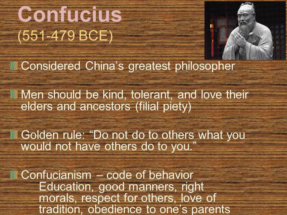 Confucius (551-479 BCE) Considered China's greatest philosopher Men should be kind, tolerant, and love their elders and ancestors (filial piety) Golden rule: Do not do to others what you would not have others do to you. Confucianism – code of behavior Education, good manners, right morals, respect for others, love of tradition, obedience to one's parents