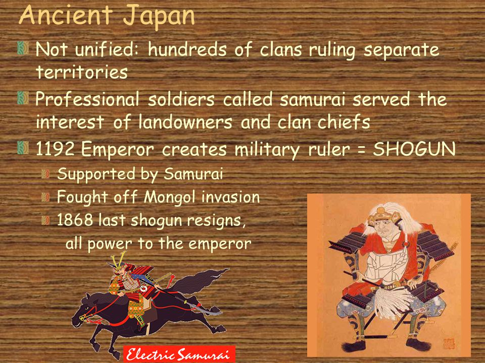 Ancient Japan Not unified: hundreds of clans ruling separate territories Professional soldiers called samurai served the interest of landowners and clan chiefs 1192 Emperor creates military ruler = SHOGUN Supported by Samurai Fought off Mongol invasion 1868 last shogun resigns, all power to the emperor