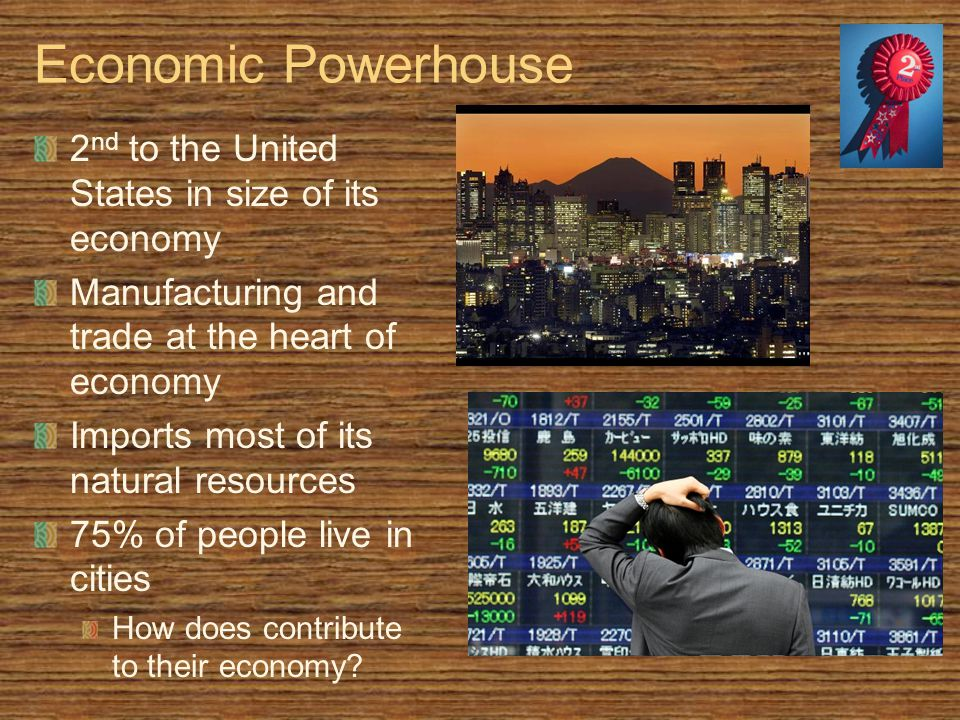 Economic Powerhouse 2 nd to the United States in size of its economy Manufacturing and trade at the heart of economy Imports most of its natural resources 75% of people live in cities How does contribute to their economy?