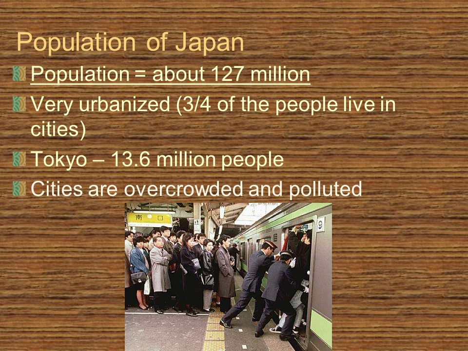 Population of Japan Population = about 127 million Very urbanized (3/4 of the people live in cities) Tokyo – 13.6 million people Cities are overcrowded and polluted
