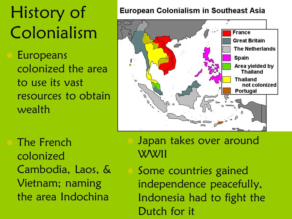 History of Colonialism Europeans colonized the area to use its vast resources to obtain wealth The French colonized Cambodia, Laos, & Vietnam; naming the area Indochina Japan takes over around WWII Some countries gained independence peacefully, Indonesia had to fight the Dutch for it