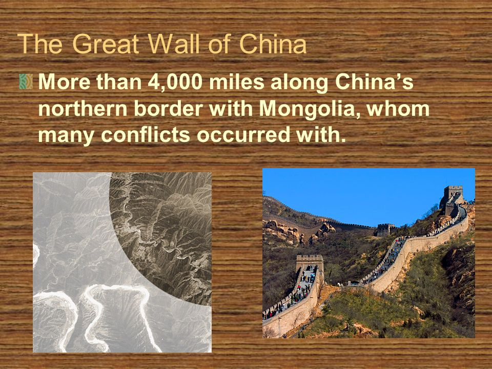 The Great Wall of China More than 4,000 miles along China's northern border with Mongolia, whom many conflicts occurred with.