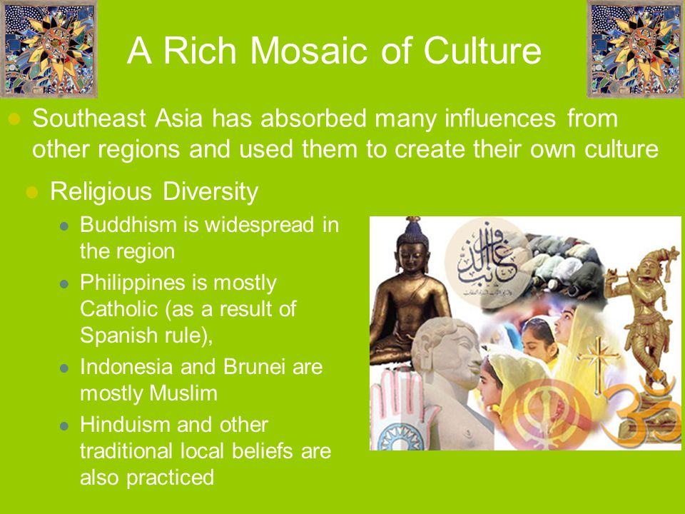 A Rich Mosaic of Culture Southeast Asia has absorbed many influences from other regions and used them to create their own culture Religious Diversity Buddhism is widespread in the region Philippines is mostly Catholic (as a result of Spanish rule), Indonesia and Brunei are mostly Muslim Hinduism and other traditional local beliefs are also practiced